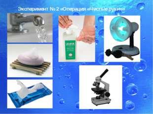 Эксперимент № 2 «Операция «Чистые руки»»