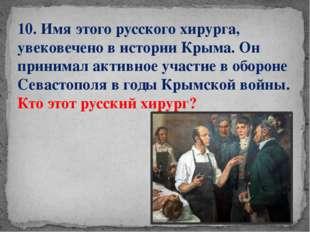 10. Имя этого русского хирурга, увековечено в истории Крыма. Он принимал акти