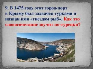9. В 1475 году этот город-порт вКрыму был захвачен турками и назван ими «гне