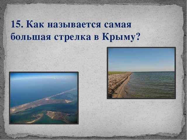 15. Как называется самая большая стрелка в Крыму?
