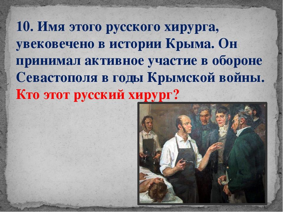 10. Имя этого русского хирурга, увековечено в истории Крыма. Он принимал акти...