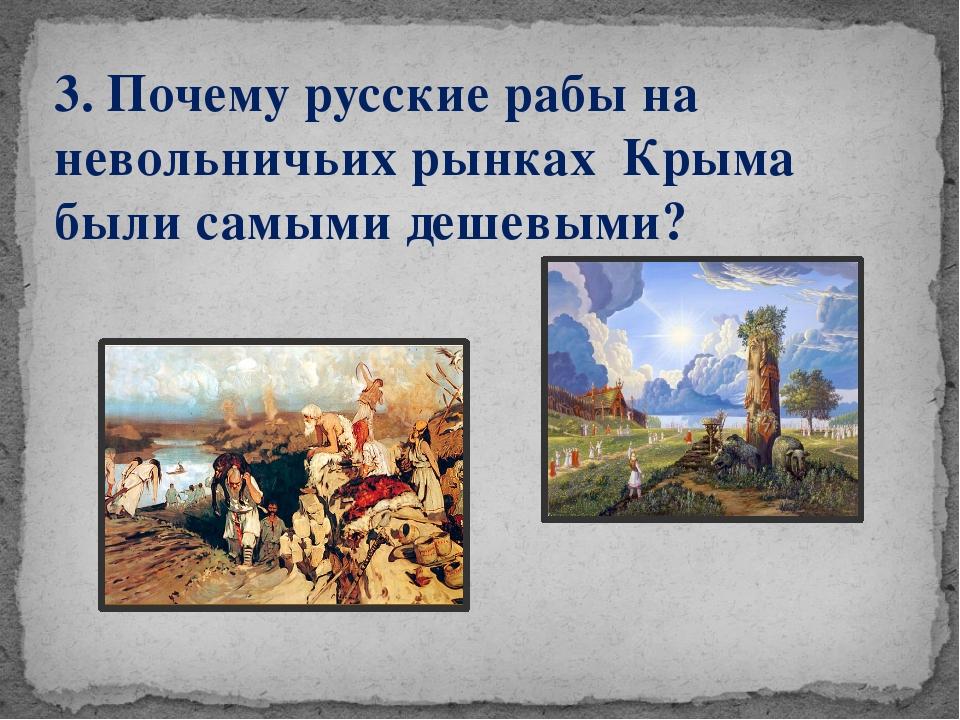 3. Почему русские рабы на невольничьих рынках Крыма были самыми дешевыми?