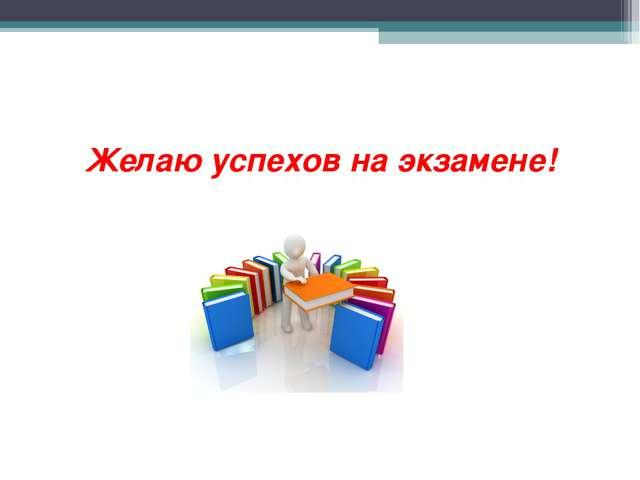 Желаю успехов на экзамене!