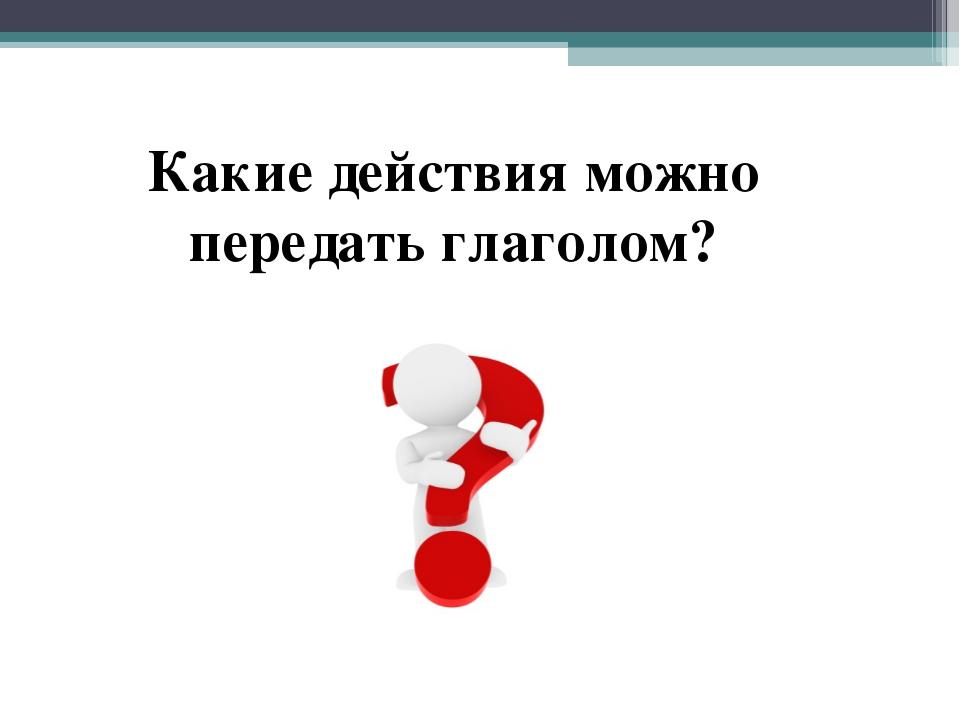 Какие действия можно передать глаголом?