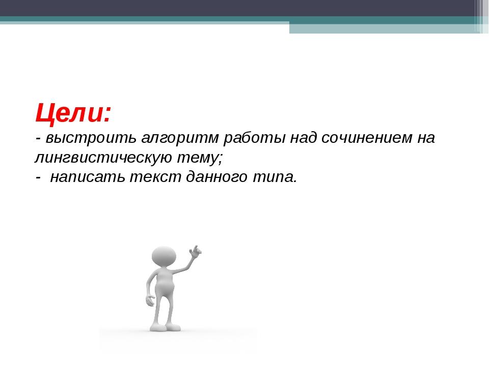 Цели: - выстроить алгоритм работы над сочинением на лингвистическую тему; -...