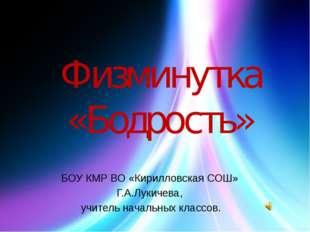 Физминутка «Бодрость» БОУ КМР ВО «Кирилловская СОШ» Г.А.Лукичева, учитель нач