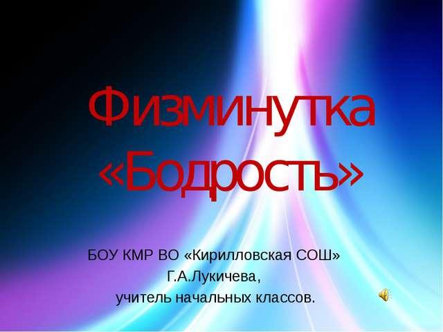 Физминутка «Бодрость» БОУ КМР ВО «Кирилловская СОШ» Г.А.Лукичева, учитель нач...