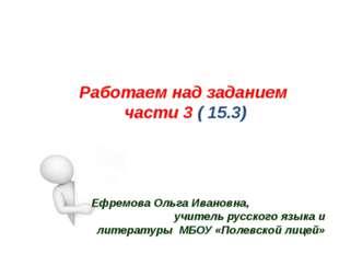 Работаем над заданием части 3 ( 15.3) ОГЭ Ефремова Ольга Ивановна, учитель ру