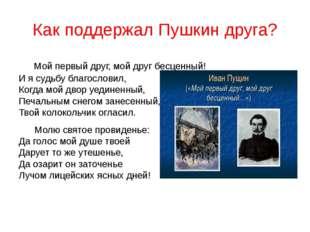 Как поддержал Пушкин друга? Мой первый друг, мой друг бесценный! И я судьбу б