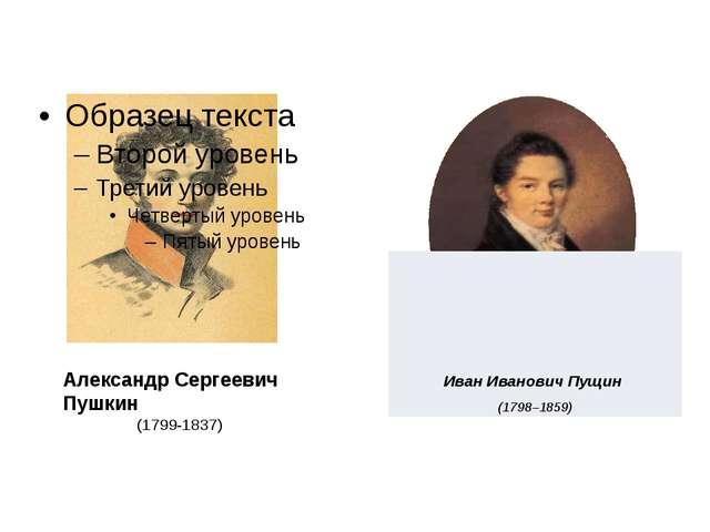 Александр Сергеевич Пушкин (1799-1837) ИванИвановичПущин (1798–1859)