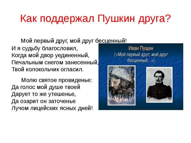 Как поддержал Пушкин друга? Мой первый друг, мой друг бесценный! И я судьбу б...