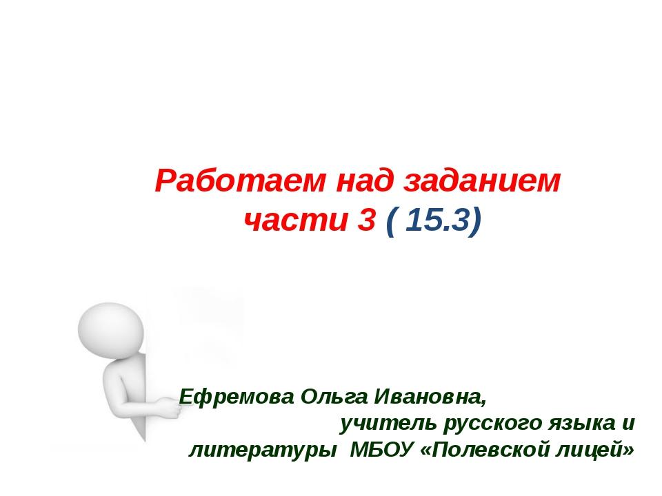 Работаем над заданием части 3 ( 15.3) ОГЭ Ефремова Ольга Ивановна, учитель ру...