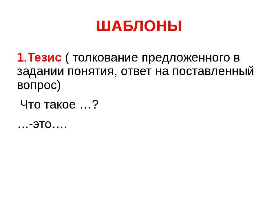 ШАБЛОНЫ 1.Тезис ( толкование предложенного в задании понятия, ответ на постав...