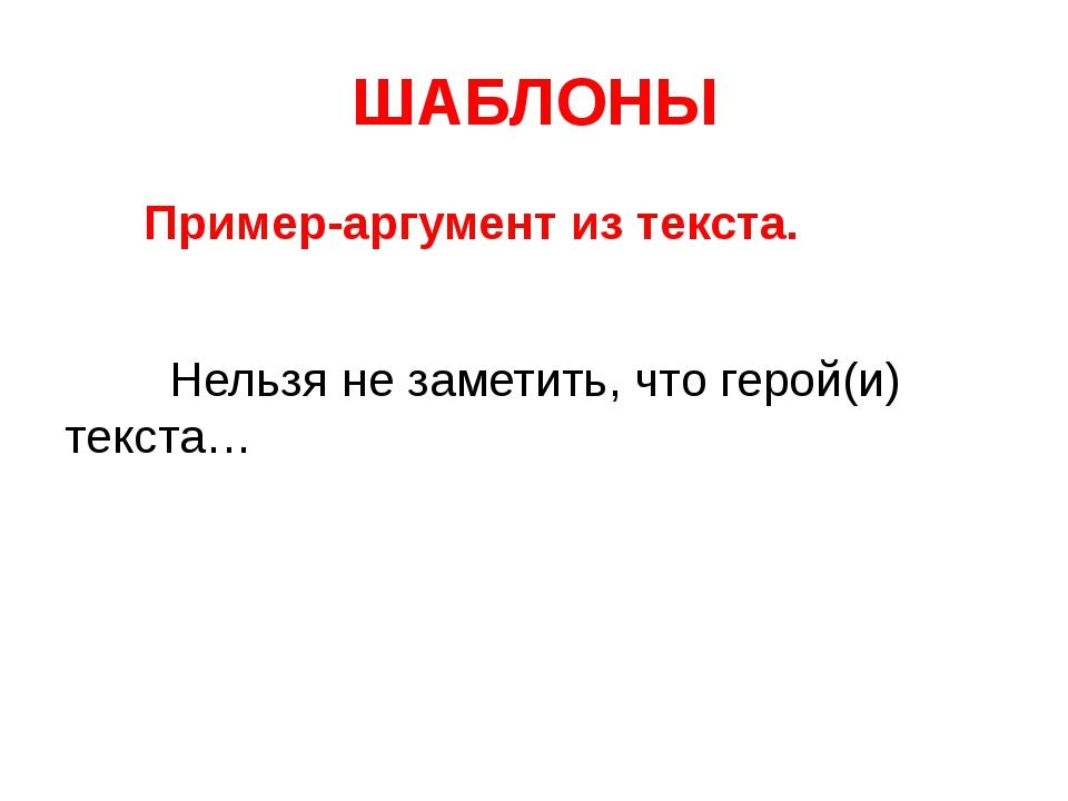 ШАБЛОНЫ Пример-аргумент из текста. Нельзя не заметить, что герой(и) текста…