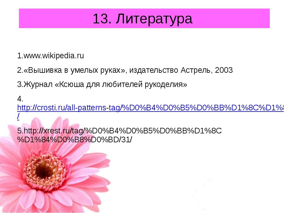 13. Литература 1.www.wikipedia.ru 2.«Вышивка в умелых руках», издательство Ас...