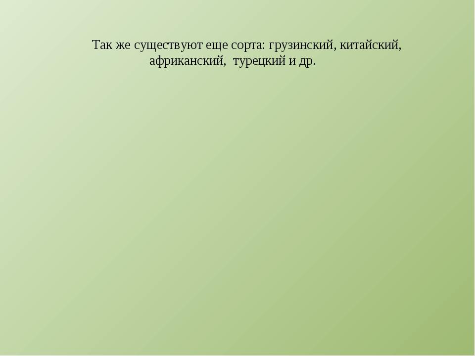 Так же существуют еще сорта: грузинский, китайский, африканский, турецкий и др.