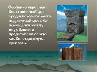 Особенно укреплен был типичный для средневекового замка подъемный мост. Он п