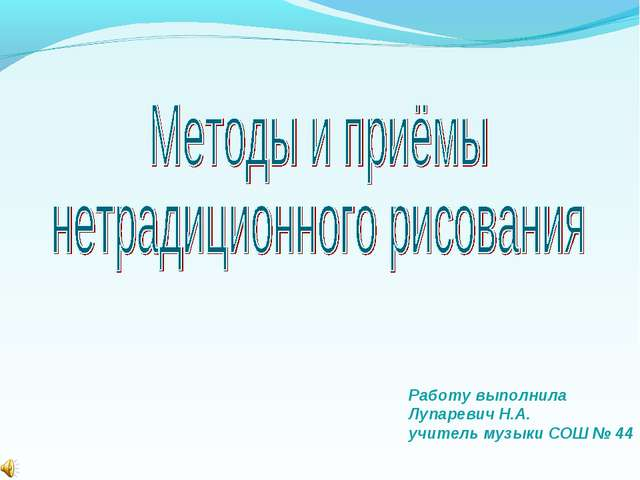 Работу выполнила Лупаревич Н.А. учитель музыки СОШ № 44
