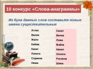 10 конкурс «Слова-анаграммы» Из букв данных слов составьте новые имена сущест