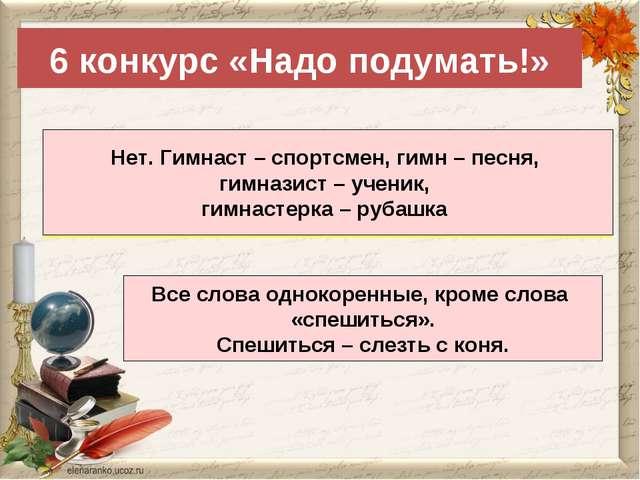 6 конкурс «Надо подумать!» Являются ли однокоренными слова: гимнаст, гимн, ги...