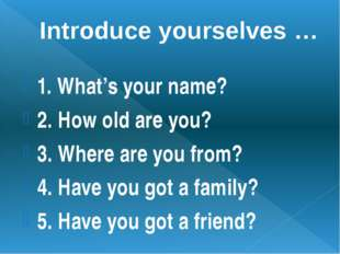 Introduce yourselves … 1. What's your name? 2. How old are you? 3. Where are