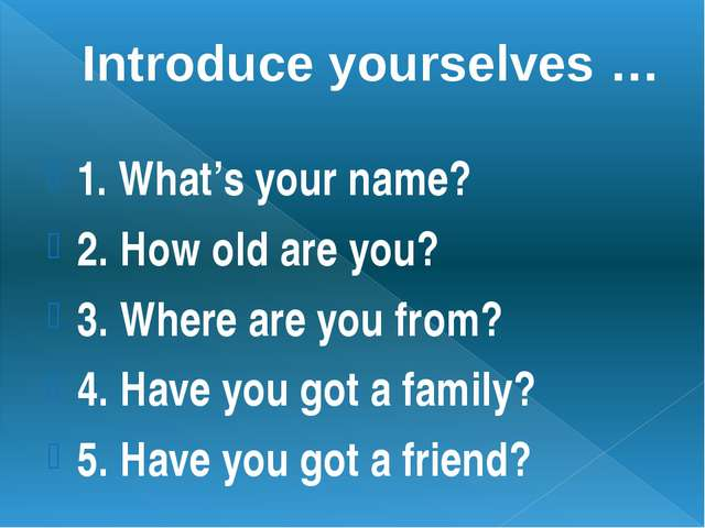 Introduce yourselves … 1. What's your name? 2. How old are you? 3. Where are...