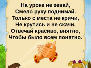 На уроке не зевай, Смело руку поднимай. Только с места не кричи, Не крутись и