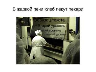 В жаркой печи хлеб пекут пекари