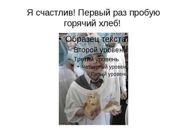 Я счастлив! Первый раз пробую горячий хлеб!