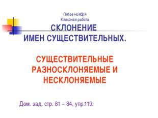 Пятое ноября Классная работа СКЛОНЕНИЕ ИМЕН СУЩЕСТВИТЕЛЬНЫХ. СУЩЕСТВИТЕЛЬНЫЕ