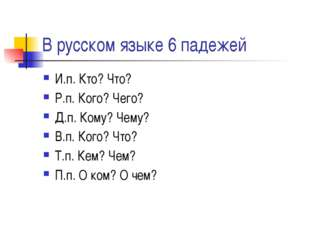 В русском языке 6 падежей И.п. Кто? Что? Р.п. Кого? Чего? Д.п. Кому? Чему? В.