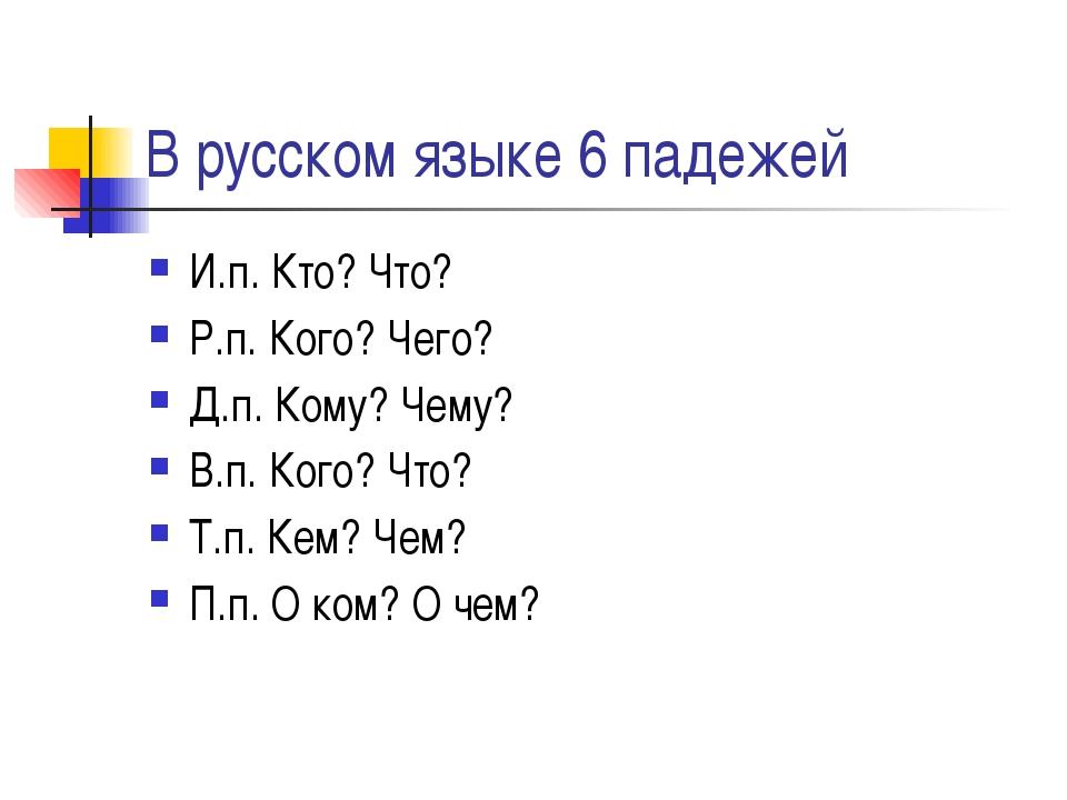 В русском языке 6 падежей И.п. Кто? Что? Р.п. Кого? Чего? Д.п. Кому? Чему? В....
