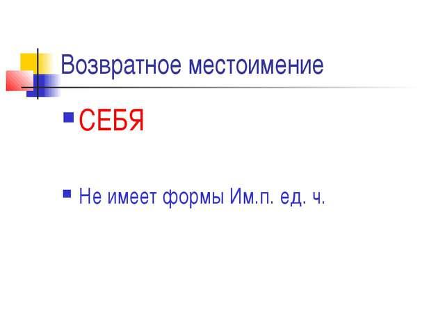 Возвратное местоимение СЕБЯ Не имеет формы Им.п. ед. ч.