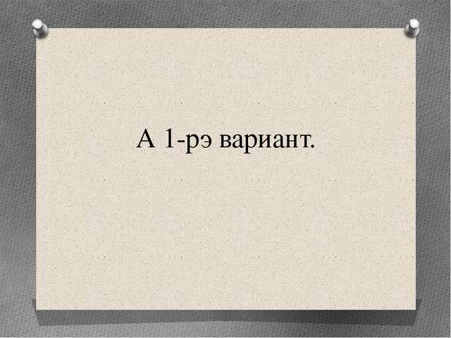 А 1-рэ вариант.