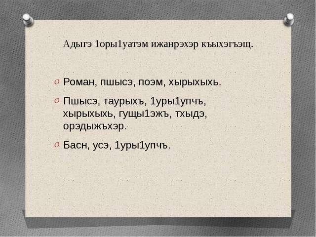 Адыгэ 1оры1уатэм ижанрэхэр къыхэгъэщ. Роман, пшысэ, поэм, хырыхыхь. Пшысэ, та...