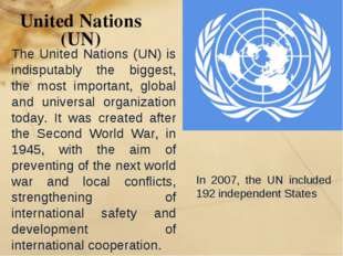 United Nations (UN) In 2007, the UN included 192 independent States The Unite