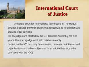 International Court of Justice - Universal court for international law (based