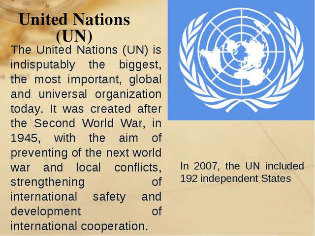 United Nations (UN) In 2007, the UN included 192 independent States The Unite...