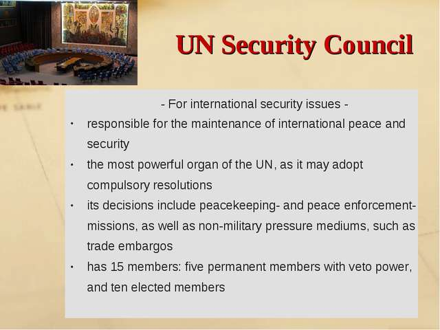 UN Security Council - For international security issues - responsible for the...