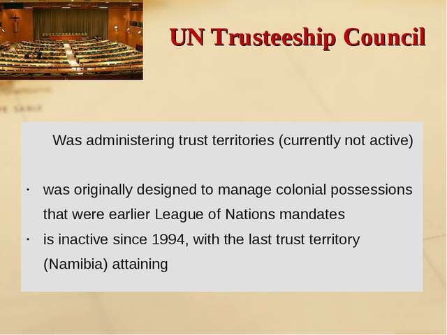 UN Trusteeship Council Was administering trust territories (currently not act...