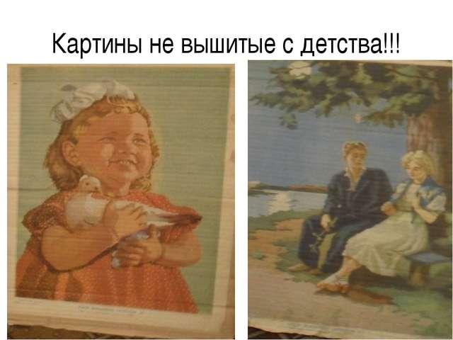 Картины не вышитые с детства!!!