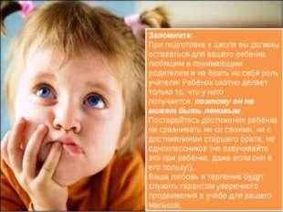 Запомните: При подготовке к школе вы должны оставаться для вашего ребёнка люб