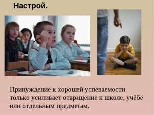 Принуждение к хорошей успеваемости только усиливает отвращение к школе, учёбе