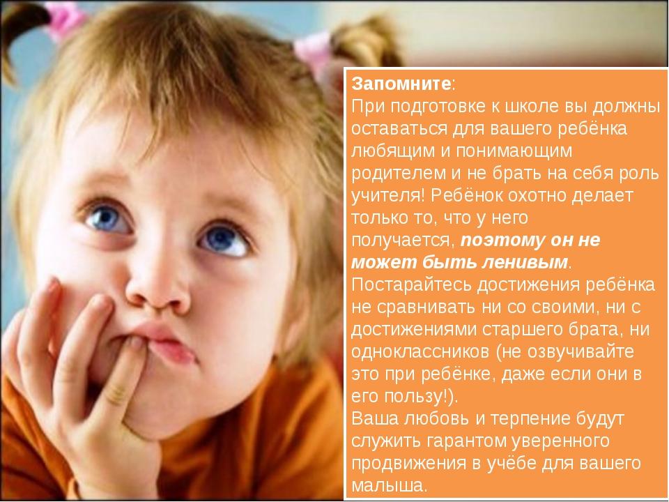 Запомните: При подготовке к школе вы должны оставаться для вашего ребёнка люб...
