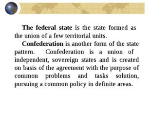 The federal state is the state formed as the union of a few territorial units