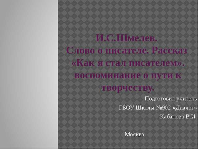 И.С.Шмелев. Слово о писателе. Рассказ «Как я стал писателем». воспоминание о...