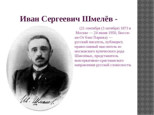 Иван Сергеевич Шмелёв- (21 сентября (3 октября)1873 в Москве—24 июня195...