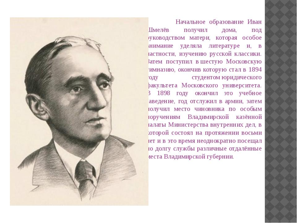 Начальное образование Иван Шмелёв получил дома, под руководством матери, кот...