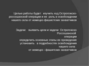 Целью работы будет: изучить ход Острогожско-россошанской операции и ее роль
