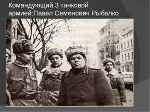 Командующий 3 танковой армией:Павел Семенович Рыбалко